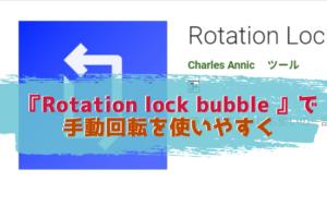 Androidの画面回転を快適に!『Rotation lock bubble 』で手動回転を使いやすく!!