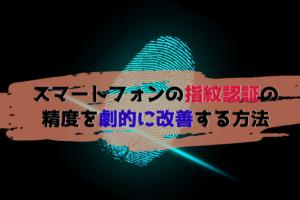 Galaxy/Xperia/Pixelなど!指紋認証センサーの認証精度を劇的に改善する方法!
