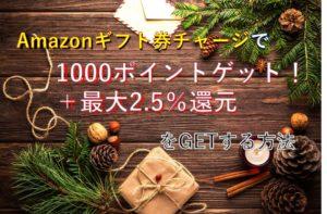 Amazonギフト券チャージでだれでも1000ポイントゲット!いつでも2.5%還元で超お得にお買い物!