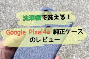 Google Pixel4a純正ケースのレビュー|洗濯機で洗えるプレミアムなケース