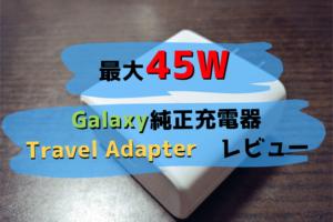 Galaxy純正充電器 Travel Adapterのレビュー|45Wの爆速充電に純正という安心感が魅力