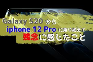 Galaxy S20からiphone 12 Proに乗り換えて、残念に感じている6つのこと