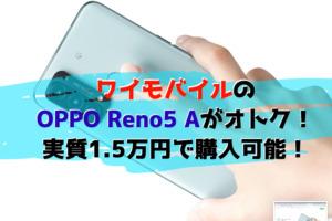 OPPO Reno5 Aを買うならワイモバイルが熱い!実質15,000円で購入できるチャンス!