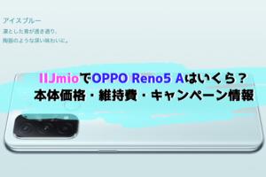 IIJmioならOPPO Reno5 Aはいくらで使える?本体価格・維持費・キャンペーン情報!